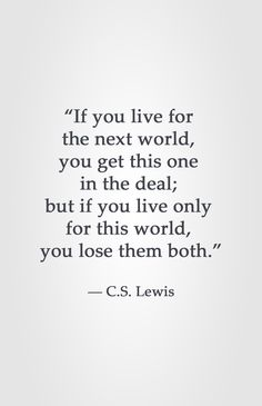 """If you live for the next world, you get this one in the deal; but if you live only for this world, you lose them both."" ― C.S. Lewis"