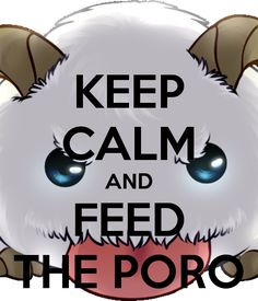 Keep Calm AND Feed The PORO by Eparinesont on DeviantArt