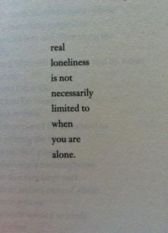 Real loneliness is not necessarily limited to when you are alone.... Just make sure you're never lonely together.