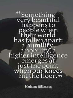 """Marianne Williamson: """"Something very beautiful happens to people when their world has fallen apart: a humility, a nobility, a higher intelligence emerges just at the point when our knees hit the floor. The Words, Great Quotes, Quotes To Live By, Super Quotes, Awesome Quotes, Victory Quotes, Don Miguel, Motivational Quotes, Inspirational Quotes"""