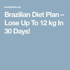 Brazilian Diet Plan – Lose Up To 12 kg In 30 Days!