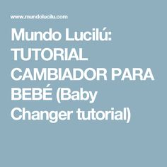 Mundo Lucilú: TUTORIAL CAMBIADOR PARA BEBÉ (Baby Changer tutorial)