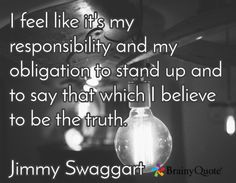 I feel like it's my responsibility and my obligation to stand up and to say that which I believe to be the truth.  Jimmy Swaggart