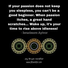 If your passion does not keep you sleepless, you can't be a good beginner. When passion itches, a great hand scratches... Wake up, it's your time to rise above idleness! - Israelmore Ayivor Jay Br...