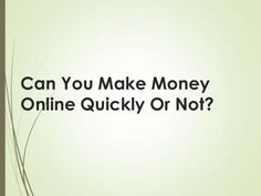 Can you make money online quickly or not? by Kay Franklin via slideshare
