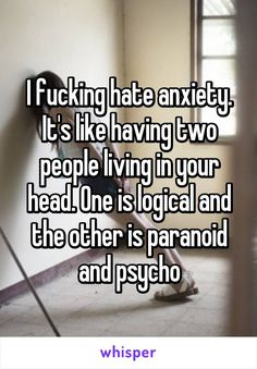 I fucking hate anxiety. It's like having two people living in your head. One is logical and the other is paranoid and psycho