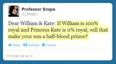 "Actually no, William is the half blood prince. His mother, Diana, was not royal. She was the ""People's Princess"" long before Kate was. William's father is 100% royal. That would make William's child only like 1/4 royal. Technically...."