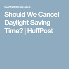 Should We Cancel Daylight Saving Time?   HuffPost
