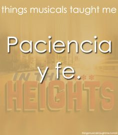 """Paciencia y fe is a name of one of the songs in In the Heights.  It means """"patience and faith"""" in spanish, to things I will certainly need to have when pursuing a career in musical theater."""