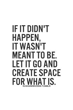 if it didn't happen, it wasn't meant to be. let it go and create space for what is. DOING IT ONE DAY AT A TIME!!