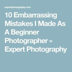 10 Embarrassing Mistakes I Made As A Beginner Photographer » Expert Photography