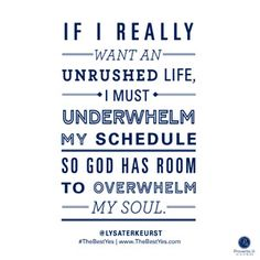 """If I really want an unrushed life, I must underwhelm my schedule so God has room to overwhelm my soul."" - Lysa TerKeurst"