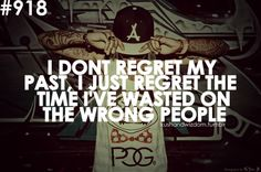 I don't regret my past, I just regret the time I've wasted on the wrong people.