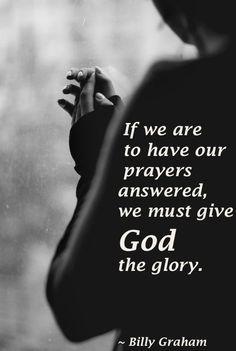 If we are to have our prayers answered, we must give God the glory. - Billy Graham