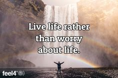 Live life rather than worry about life.