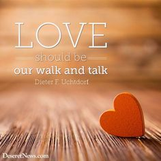 Love is the power that initiates friendship, tolerance, civility, and respect. It is the source that overcomes divisiveness and hate. Love is the fire that warms our lives with unparalleled joy and divine hope. Love should be our walk and our talk. - Dieter F. Uchtdorf
