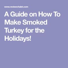 A Guide on How To Make Smoked Turkey for the Holidays!
