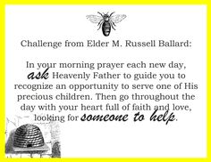 Challenge from Elder M. Russell Ballard:  In your morning prayer each new day, ask Heavenly Father to guide you to recognize an opportunity to serve one of His precious children. Then go throughout the day with your heart full of faith and love, looking for someone to help.