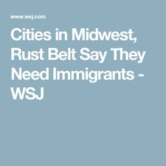 Cities in Midwest, Rust Belt Say They Need Immigrants - WSJ