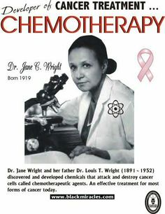 """Jane Cooke Wright (also known as """"Jane Jones"""") (November 30, 1919 – February 19, 2013) was an African American  pioneering cancer researcher and surgeon noted for her contributions to chemotherapy. In particular, Wright is credited with developing the technique of using human tissue culture rather than laboratory mice to test the effects of potential drugs on cancer cells. She also pioneered the use of the drug methotrexate to treat breast cancer and skin cancer (mycosis fungoides)."""