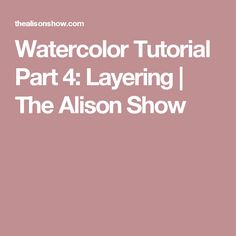 Watercolor Tutorial Part 4: Layering | The Alison Show