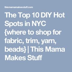 The Top 10 DIY Hot Spots in NYC {where to shop for fabric, trim, yarn, beads} | This Mama Makes Stuff