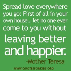 Spread love everywhere you go....Give love to your children, to your wife or husband, to a next-door neighbor...Be the living expression of God's kindness; kindness in your face, kindness in your eyes, kindness in your smile; kindness in your warm greeting. ~Mother Teresa