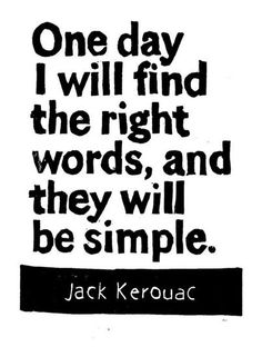 {the right words are always simple} -Jack Kerouac