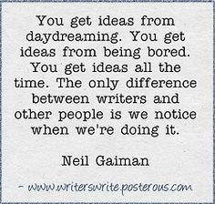 You get ideas from daydreaming. You get ideas from being bored. You get ideas all the time. The only difference between writers and other people is we notice when we're doing it. Neil Giaman
