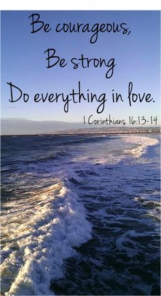 Be Courageous, Be Strong, Do everything in love. ~ 1 Corinthians 16:13-14