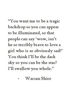 """""""You want me to be a tragic backdrop so you can appear to be illuminated, so that people can say 'wow, isn't he so terribly brave to #love a girl who is so obviously #sad ?' You think I'll be the dark sky so you can be the star? I'll swallow you whole."""" - Warsan Shire #quote"""