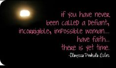 If you have never been called a defiant, incorrigible, impossible woman… have faith…... | Clarissa Pinkola Estes Picture Quotes | Quoteswave