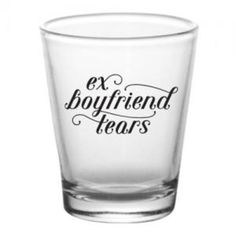 Ex Boyfriend Tears Shot glasses 7.00