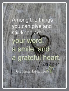Give our word, smile and grateful heart. Visit us at: www.GratitudeHabitat.com #grateful-quote #zig-ziglar-quote