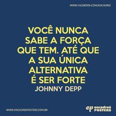 Você nunca sabe a força que tem. Até que a sua única alternativa é ser forte -  Johnny Depp  http://www.encadreeposters.com.br/