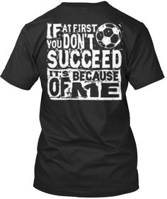 If you at first you don't succeed, it's because of ME! Get this awesome tee!