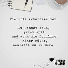Visual Statements®️ Flexible Arbeitszeiten: Du kommst früh, gehst spät und wenn die Deadline näher rückt, schläfst du im Büro. Sprüche / Zitate / Quotes / Lieblingskollegen / Office / arbeiten / Kollegen / Chef / lustig / Alltag / Büro