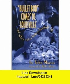 Bullet Bob Comes to Louisville  And Other Tales from a Baseball Life... (9781888698206) John Morris , ISBN-10: 1888698209  , ISBN-13: 978-1888698206 ,  , tutorials , pdf , ebook , torrent , downloads , rapidshare , filesonic , hotfile , megaupload , fileserve