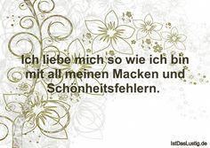 Ich liebe mich so wie ich bin mit all meinen Macken und Schönheitsfehlern.  ... gefunden auf https://www.istdaslustig.de/spruch/688