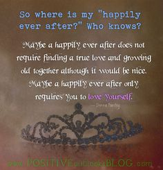 Maybe a happily ever after does not require finding a true love bt, loving yourself unconditionally..