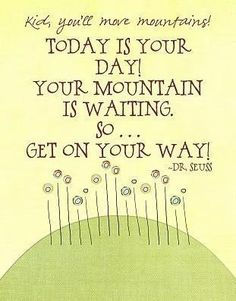 Kid, you'll move mountains! Today is your day! Your mountain is waiting. So ... get on your way! ~ Dr. Suess #quotes #beinspired