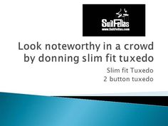 http://www.suitfellas.com/category/85-tuxedos.aspx - Suitfellas provides a wide range of slim fit tuxedo, shawl lapel tuxedo, and peak lapel tuxedo suits. It's also available in 1 button and 2 button tuxedo at our online store.