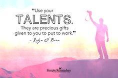 Use your talents. They are precious gifts given to you to put to work. ~Robyn O'Brien  #motivation #talents #gifts #share #give #art  @Simple Reminders