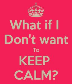 WHAT IF I DON'T WANT TO KEEP CALM?! :D