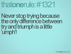 Never stop trying because the only difference between try and triumph is a little 'umph'!