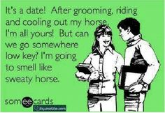 Let me find a guy who wont give a crap what i do, look liek or smell like when im with my horse!