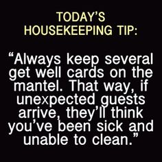 "Today's Housekeeping Tip:  ""Always keep several get well cards on the mantel.  That way, if unexpected guests arrive, they'll think you've been sick and unable to clean.""  LOL!"