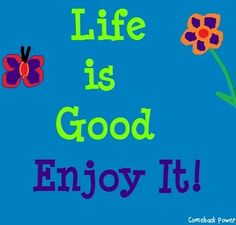 """""""Life is good, enjoy it!"""" quote via Comeback Power at www.Facebook.com/CancerDuckIt and www.ComebackPower.com"""