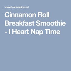 Cinnamon Roll Breakfast Smoothie - I Heart Nap Time