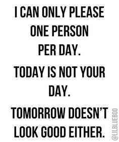 I can only please one person per day. Today is not your day. Tomorrow doesn't look good either. #sassy #sarcasm
